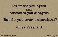 Sometimes you agree. Sometimes you disagree. But do you ever understand?  ~ Shri Prashant  #ShriPrashant #agree #disagree #understanding #awareness  Read at:- prashantadvait.com Watch at:- youtube.com/c/ShriPrashant Twitter:- @Prashant_Advait Website:- www.advait.org.in