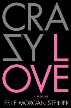 Crazy Love - by Leslie Morgan Steiner (a crazy story every woman should read)