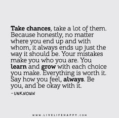 Take chances, take a lot of them. Because honestly, no matter where you end up and with whom, it always ends up just the way it should be. Your mistakes make you who you are. You learn and grow with each choice you make. Everything is worth it. Say how you feel, always. Be you, and be okay with it.