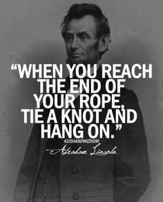 When you reach the end of your rope, tie a knot and hang on famous quotes abraham lincoln quotes abraham quotes internet quotes abraham lincoln inspirational quotes abraham lincoln quotes from abraham lincoln inspiration quotes by famous people abraham li Work Quotes, Great Quotes, Quotes To Live By, Quotes Inspirational, Super Quotes, Hang On Quotes, Art Of War Quotes, Inspire Quotes, Quotable Quotes