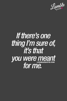 If there's one thing I'm sure of, it's that you were meant for me.  ❤  When you know, you know. ❤ #lovequotes www.lovablequote.com