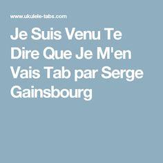 Je Suis Venu Te Dire Que Je M'en Vais Tab par Serge Gainsbourg Serge Gainsbourg, Ukulele Tabs, Men, Tablature, Music