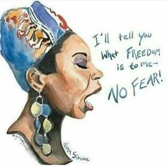 I'll tell you what Freedom is to me; No Fear! ~Nina Simone
