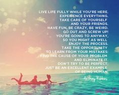 Live life fully while you're here. Experience everything. Take care of yourself and your friends. Have fun, be crazy, be weird. Go out and screw up! You're going to anyway, so you might as well enjoy the process.