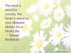 The mind is wired by society, the heart is wired by your deepest desires for a blissful life. ~ Steven Redhead ~ #SimplyAGame