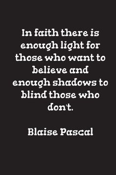 In faith there is enough light for those who want to believe and enough shadows to blind those who don't. ~ Blaise Pascal