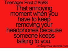Omg! Right before I read this I had my headphones and had to take them out cuz my dad was talking to me and I couldn't hear him lol