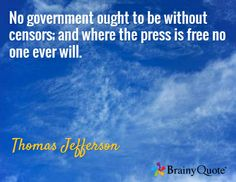 No government ought to be without censors; and where the press is free no one ever will. / Thomas Jefferson
