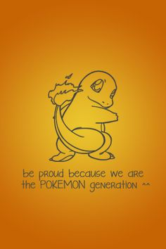 Be proud because we are the POKEMON generation!
