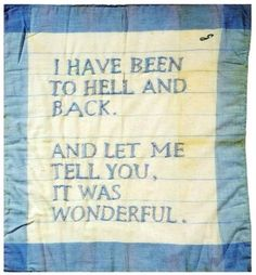 I have been hell and back, and let me tell you it was wonderful.