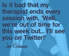 "Is it bad that my therapist ends every session with, ""Well, we're out of time for this week, but...I'll see you on Twitter!"" -Jen Kirkman"