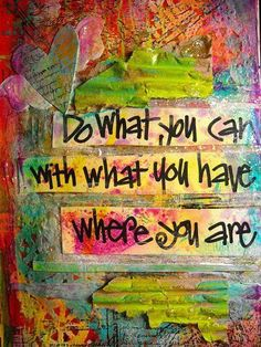 Do what you can with what you have, where you are.