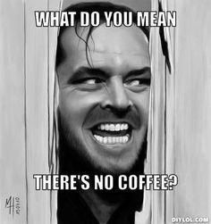 No coffee??? l.o.l.!