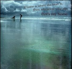"""If home is where the heart is, then wherever you are that's my home"" ~ love this!"