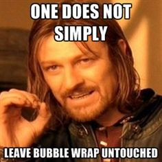 One does not simply leave bubble Wrap untouched.