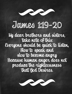 My dear brothers and sisters, take note of this: Everyone should be quick to listen slow to speak and slow to become angry.  Because human anger does not produce the righteousness that God desires.  James 1:19-20.