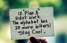 This is the best, it is so true that when plan a,b,and c doesn't work out people freak out, DONT, there's a whole alphabet of letters and it always works out!