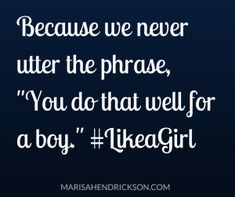 "Because we never utter the phrase, ""You do that well for a boy."" 