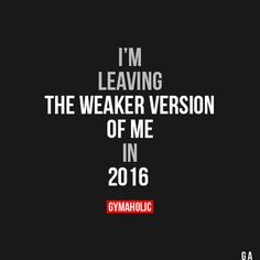 I'm Leaving The weaker version of me in 2016. https://www.gymaholic.co