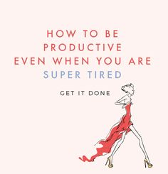 GET IT DONEHOW TO BE PRODUCTIVE EVEN WHEN YOU ARE SUPER TIRED