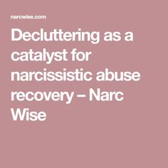 Decluttering as a catalyst for narcissistic abuse recovery – Narc Wise