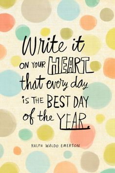 Write it on your heart that every day is the best day of the year. – Ralph Waldo Emerson thedailyquotes.com