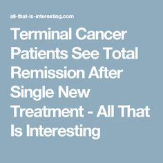 Terminal Cancer Patients See Total Remission After Single New Treatment - All That Is Interesting