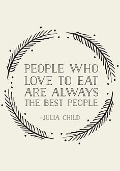 "People who love to eat are always the best people - Julia Child. ""Well if Julia child said it, it MUST be so! The Words, Cool Words, Great Quotes, Quotes To Live By, Inspirational Quotes, Cute Qoutes, Sad Sayings, Simple Sayings, Work Quotes"