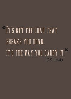 It's not a load that breaks you down, it's the way you carry it.