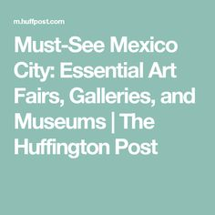 Must-See Mexico City: Essential Art Fairs, Galleries, and Museums | The Huffington Post