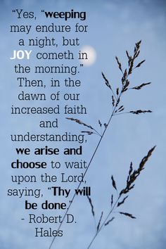 """Yes, weeping may endure for a night, but joy cometh in the morning. Then, in the dawn of our increased faith and understanding, we arise and choose to wait upon the Lord - growing our faith. Lds Quotes, Religious Quotes, Quotable Quotes, Great Quotes, Inspirational Quotes, Gospel Quotes, Deep Quotes, Motivational Quotes, Robert D Hales"