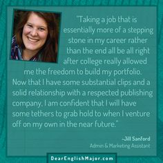 """Taking a job that is essentially more of a stepping stone in my career rather than the end all be all right after college really allowed me the freedom to build my portfolio"" -Jill Sanford. Learn more from Jill at dearenglishmajor.com!"