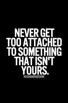 Like a person. Never get attached to a person.