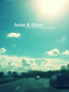 """Arise, shine; for your light has come! And the glory of the LORD is risen upon you.""  (Isaiah 60:1)"