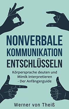 Nonverbale Kommunikation entschlüsseln: Körpersprache deuten und Mimik interpretieren - Der Anfängerguide. (Kommunikation, Körpersprache, Gefühle, Emotionale ... Emotion, Sozialkompetenz, Mimik)