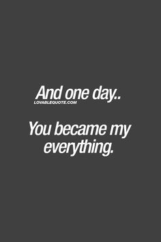 And one day.. You became my everything. ❤ #lovequote #quotesforhim #quotesforher