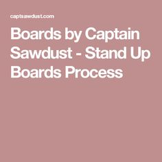 Boards by Captain Sawdust - Stand Up Boards Process