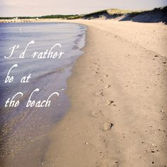 I'd ALWAYS rather be at the beach ... after all a bad day at the beach is better than a good day ... well, anywhere...