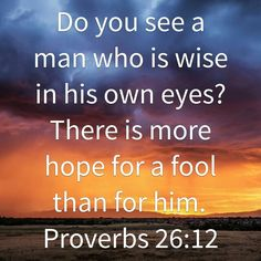 Do you see a man who is wise in his own eyes? There is more hope for a fool than for him. Proverbs 26:12