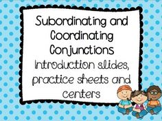 This conjunction pack practices coordinating and subordinating conjunctions. It contains introduction slides with examples. The introduction slides come in both a PowerPoint presentation, SmartNotebook and a PDF so they can be used as posters. It also contains 2 practice pages where students practice writing sentences with conjunctions along with 2 center activities (coordinating/subordinating conjunction sorts).