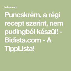 Puncskrém, a régi recept szerint, nem pudingból készül! - Bidista.com - A TippLista!