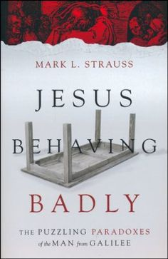 Jesus Behaving Badly: The Puzzling Paradoxes of the Man from  Galilee