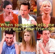 When someone doesn't like the tv show friends I get MAD #friends