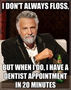 I don't always floss, but when I do, I have a dentist appointment in 20 minutes!