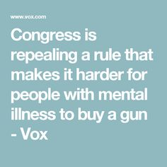 Congress is repealing a rule that makes it harder for people with mental illness to buy a gun - Vox