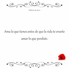 Ama lo que tienes antes de que la vida te enseñe amar lo que perdiste. #reflexionar #amo