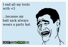 Because my ball sack always wears a party hat..  ecard Adult jokes adult humor sex jokes sex humor dirty jokes dirty humor R rated R Naughty jokes Naughty humor funny hilarious LOL