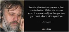Love is what makes sex more than masturbation. If there is no love even if you are really with a partner you masturbate with a partner. - Slavoj Žižek