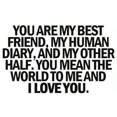 Awww my human diary! Since you actually read your diary to me which I find extremely strange and unusual but love it anyway! FROM MY BFF! Bff Quotes, Cute Quotes, Great Quotes, Quotes To Live By, Inspirational Quotes, I Love You Quotes, Male Friendship Quotes, Unexpected Friendship Quotes, You Make Me Smile Quotes