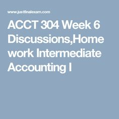 ACCT 304 Week 6 Discussions,Homework Intermediate Accounting I